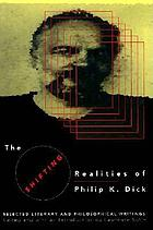 The shifting realities of Philip K. Dick : selected literary and philosophical writings
