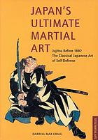 Japan's ultimate martial art : jujitsu before 1882, the classical Japanese art of self-defense