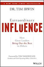 Extraordinary influence : how great leaders bring out the best in others