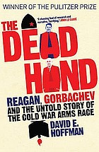 The dead hand : Reagan, Gorbachev and the untold story of the Cold War arms race