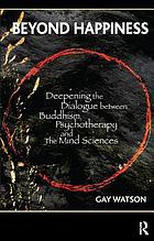 Beyond happiness : deepening the dialogue between Buddhism, psychotherapy, and the mind sciences