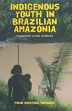 Indigenous youth in Brazilian Amazonia : changing lived worlds