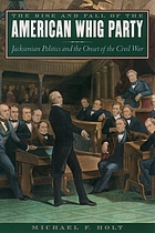 The rise and fall of the American Whig Party : Jacksonian politics and the onset of the Civil War
