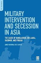 Military intervention and secession in South Asia : the cases of Bangladesh, Sri Lanka, Kashmir, and Punjab