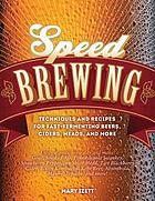Speed brewing : techniques and recipes for fast- fermenting beers, ciders, meads, and more