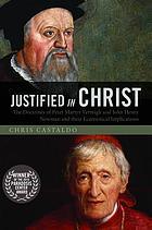 Justified in Christ : the Doctrines of Peter Martyr Vermigli and John Henry Newman and Their Ecumenical Implications.