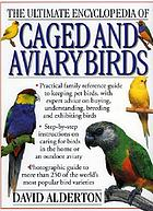 The ultimate encyclopedia of caged and aviary birds : a practical family reference guide to keeping pet birds, with expert advice on buying, understanding, breeding and exhibiting birds