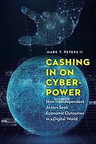 Cashing in on cyberpower : how interdependent actors seek economic outcomes in a digital world