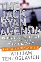 The Jack Ryan agenda : policy and politics in the novels of Tom Clancy : an unauthorized analysis