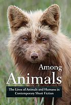Among animals : the lives of animals and humans in contemporary short fiction