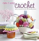 Cute & easy crochet : learn to crochet with these 35 adorable projects
