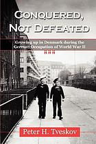 Conquered, not defeated : growing up in Denmark during the German occupation of World War II