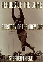 Heroes of the game : a history of the Grey Cup