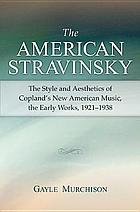 The American Stravinsky : the style and aesthetics of Copland's new American music, the early works, 1921-1938