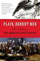 Plain, honest men : the making of the American Constitution