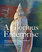 A glorious enterprise : the Academy of Natural Sciences of Philadelphia and the making of American science