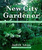 The new city gardener : natural techniques and necessary skills for a successful urban garden