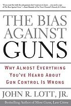 The bias against guns : why almost everything you've heard about gun control is wrong
