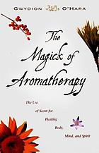 The magick of aromatherapy : the use of scent for healing body, mind, and spirit