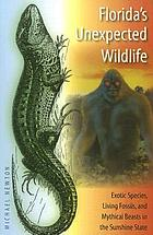 Florida's unexpected wildlife : exotic species, living fossils, and mythical beasts in the Sunshine State