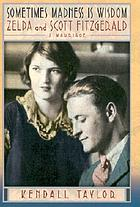Sometimes madness is wisdom : Zelda and Scott Fitzgerald : a marriage