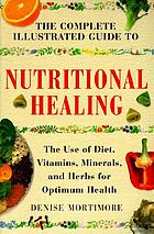 The complete illustrated guide to nutritional healing : the use of diet, vitamins, minerals, and herbs for optimum health