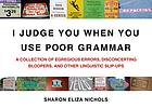 I judge you when you use poor grammar : a collection of egregious errors, inadvertent bloopers, and other linguistic slip-ups