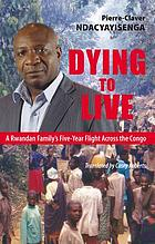 Dying to live : a Rwandan family's five-year flight across the Congo