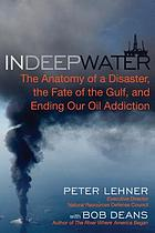 In deep water : the anatomy of a disaster, the fate of the Gulf, and ending our oil addiction