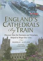 England's cathedrals by train : discover how the Normans and the Victorians helped to shape our lives
