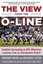 The view from the O-line : football according to NFL offensive linemen and an uncommon coach