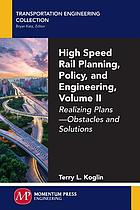 High speed rail planning, policy, and engineering. Volume II, realizing plans--obstacles and solutions