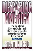Diseasing of America : how we allowed recovery zealots and the treatment industry to convince us we are out of control