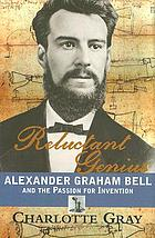 Reluctant genius : Alexander Graham Bell and the passion for invention