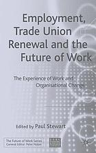 Employment, trade union renewal, and the future of work : the experience of work and organisational change