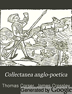 Collectanea anglo-poetica : or, A bibliographical and descriptive catalogue of a portion of a collection of early English poetry, with occasional extracts and remarks biographical and critical.