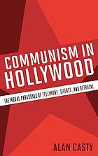 Communism in Hollywood : the moral paradoxes of testimony, silence, and betrayal