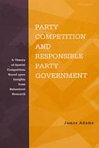 Party competition and responsible party government : a theory of spatial competition based upon insights from behavioral voting research