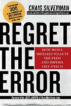 Regret the error : how media mistakes pollute the press and imperil free speech