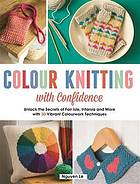 Colour knitting with confidence : unlock the secretes of Fair Isle, intarsia, and more with 30 vibrant colourwork techniques