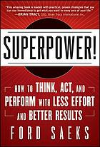 Superpower : how to think, act, and perform with less effort and better results