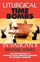 Liturgical time bombs in Vatican II : the destruction of Catholic faith through changes in Catholic worship