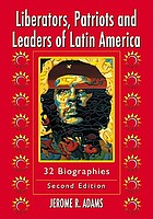 Liberators, patriots, and leaders of Latin America : 32 biographies