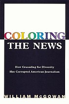 Coloring the news : how crusading for diversity has corrupted American journalism