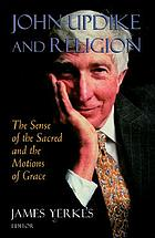John Updike and religion : the sense of the sacred and the motions of grace