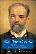 New worlds of Dvořák : searching in America for the composer's inner life
