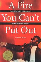 A fire you can't put out : the civil rights life of Birmingham's Reverend Fred Shuttlesworth