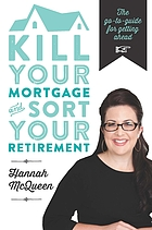 Kill your mortgage and sort your retirement : the go to guide for getting ahead