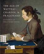 The age of Watteau, Chardin, and Fragonard : masterpieces of French genre painting