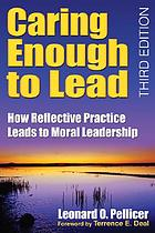 Caring enough to lead : how reflective practice leads to moral leadership